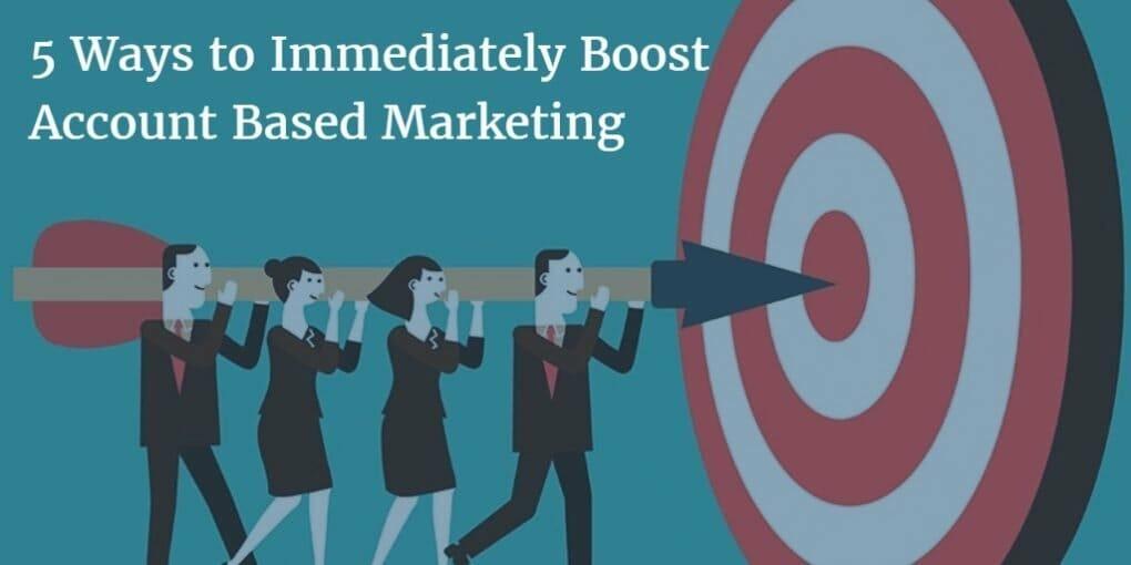account based marketing, 5 Ways to Immediately Boost Account Based Marketing (ABM)